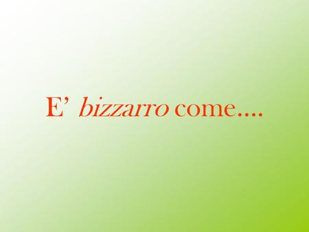 E' bizzarro come…..