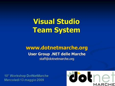 Visual Studio Team System  User Group.NET delle Marche 10° Workshop DotNetMarche Mercoledì 13 maggio 2009.