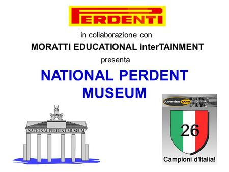 in collaborazione con MORATTI EDUCATIONAL interTAINMENT presenta NATIONAL PERDENT MUSEUM.
