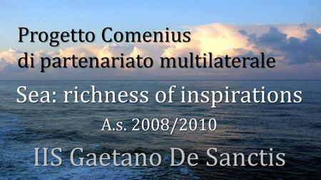 Progetto Comenius di partenariato multilaterale Sea: richness of inspirations A.s. 2008/2010 IIS Gaetano De Sanctis.