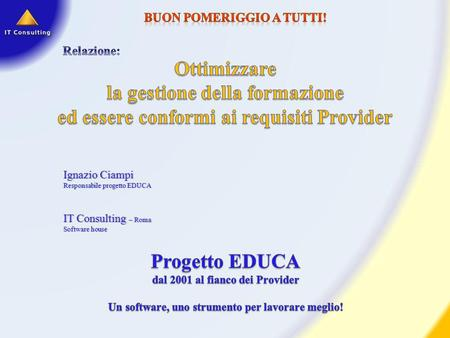 Ignazio CiampiIgnazio Ciampi Responsabile progetto EDUCAResponsabile progetto EDUCA IT Consulting – Roma Software houseSoftware house.