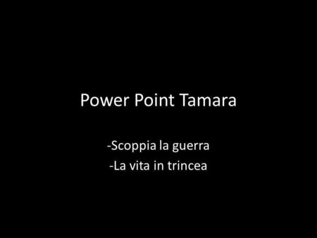 Power Point Tamara -Scoppia la guerra -La vita in trincea.