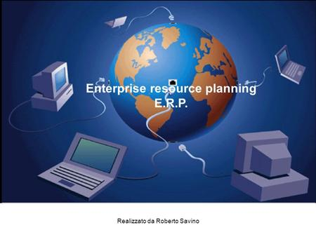 Realizzato da Roberto Savino Enterprise resource planning E.R.P.