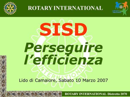 SISD Perseguire lefficienza Lido di Camaiore, Sabato 10 Marzo 2007 ROTARY INTERNATIONAL Distretto 2070 ROTARY INTERNATIONAL.