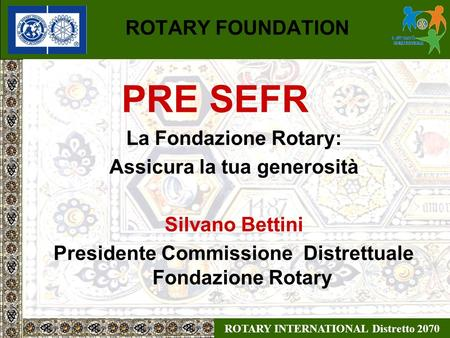 ROTARY INTERNATIONAL Distretto 2070 ROTARY FOUNDATION PRE SEFR La Fondazione Rotary: Assicura la tua generosità Silvano Bettini Presidente Commissione.