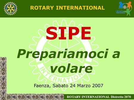ROTARY INTERNATIONAL Distretto 2070 ROTARY INTERNATIONAL SIPE Prepariamoci a volare Faenza, Sabato 24 Marzo 2007.