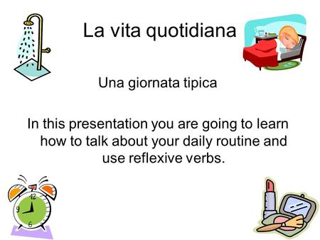 La vita quotidiana Una giornata tipica In this presentation you are going to learn how to talk about your daily routine and use reflexive verbs.