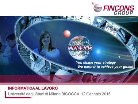 You shape your strategy We partner to achieve your goals! INFORMATICA AL LAVORO Università degli Studi di Milano BICOCCA, 12 Gennaio 2016.