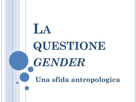 L A QUESTIONE GENDER Una sfida antropologica. La nebulosa gender.