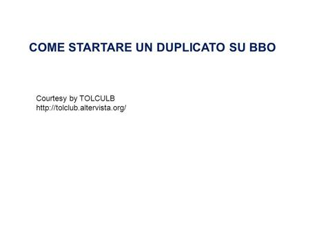 COME STARTARE UN DUPLICATO SU BBO Courtesy by TOLCULB