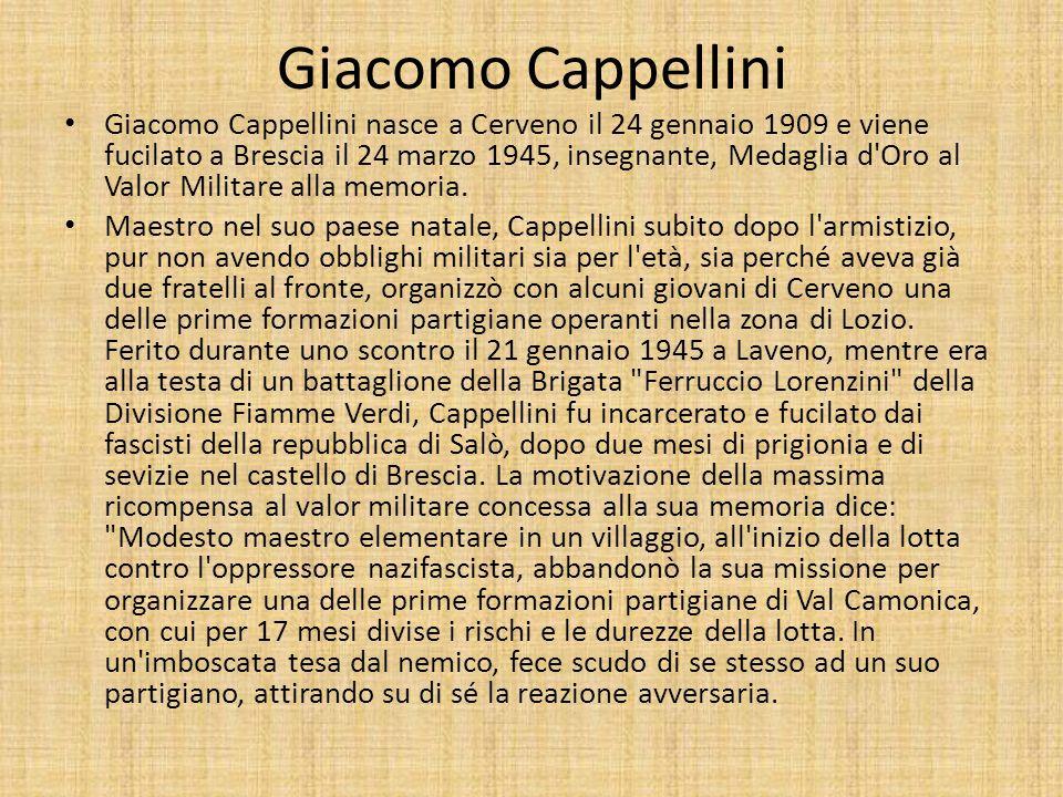 Giacomo Cappellini Giacomo Cappellini nasce a Cerveno il 24 gennaio 1909 e viene fucilato a Brescia il 24 marzo 1945, insegnante, Medaglia d Oro al Valor Militare alla memoria.