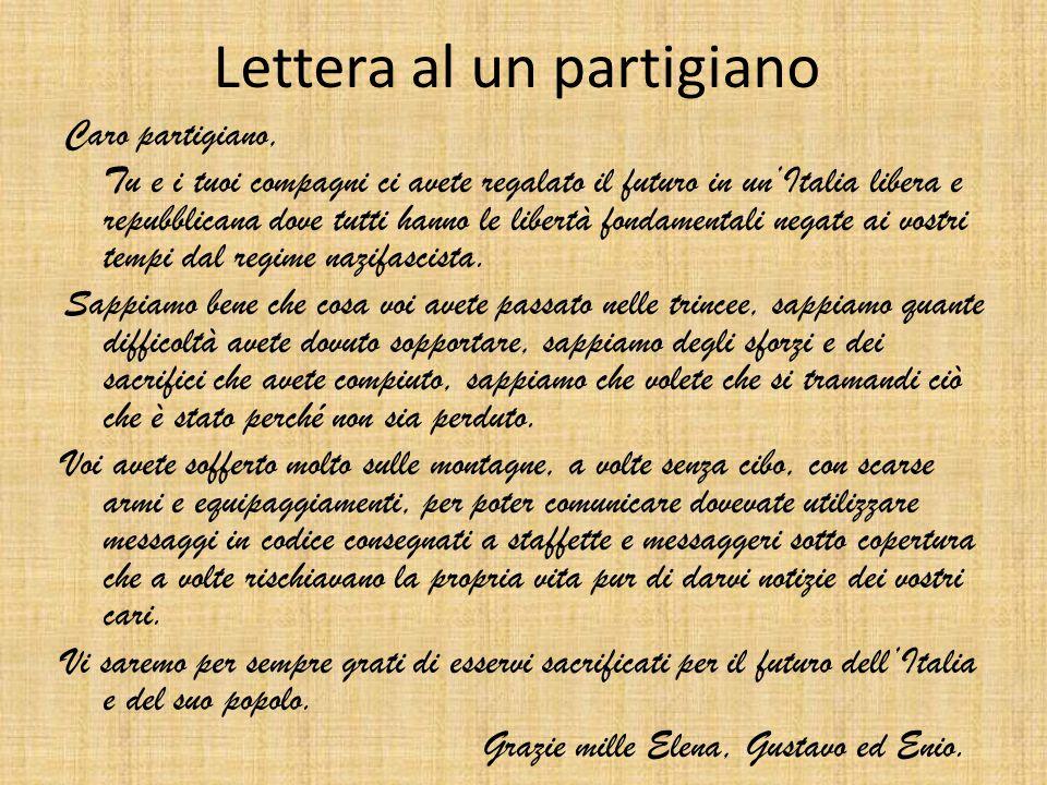 Lettera al un partigiano Caro partigiano, Tu e i tuoi compagni ci avete regalato il futuro in un'Italia libera e repubblicana dove tutti hanno le libertà fondamentali negate ai vostri tempi dal regime nazifascista.