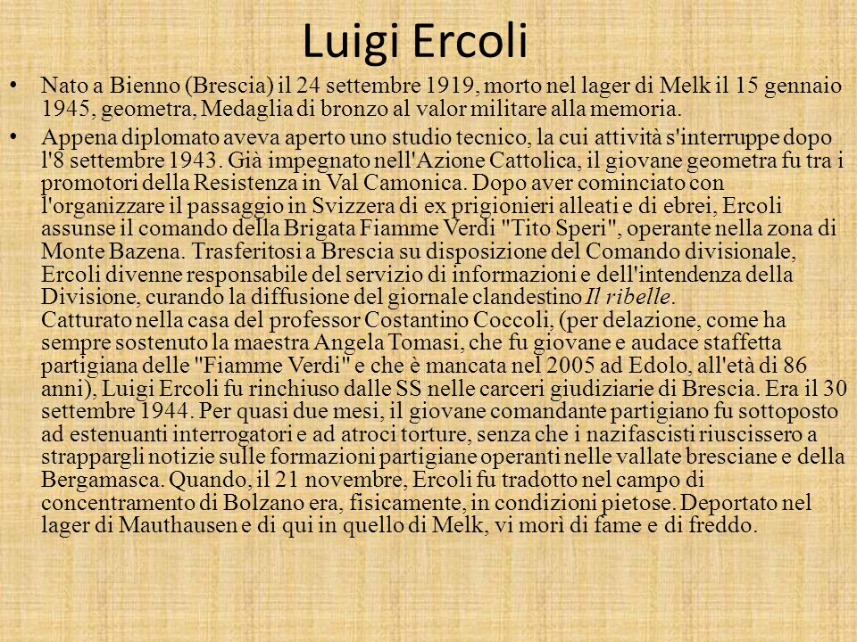 Luigi Ercoli Nato a Bienno (Brescia) il 24 settembre 1919, morto nel lager di Melk il 15 gennaio 1945, geometra, Medaglia di bronzo al valor militare alla memoria.