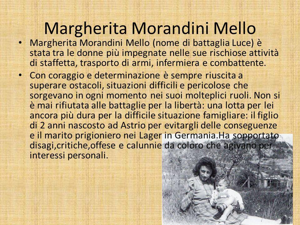 Margherita Morandini Mello Margherita Morandini Mello (nome di battaglia Luce) è stata tra le donne più impegnate nelle sue rischiose attività di staffetta, trasporto di armi, infermiera e combattente.