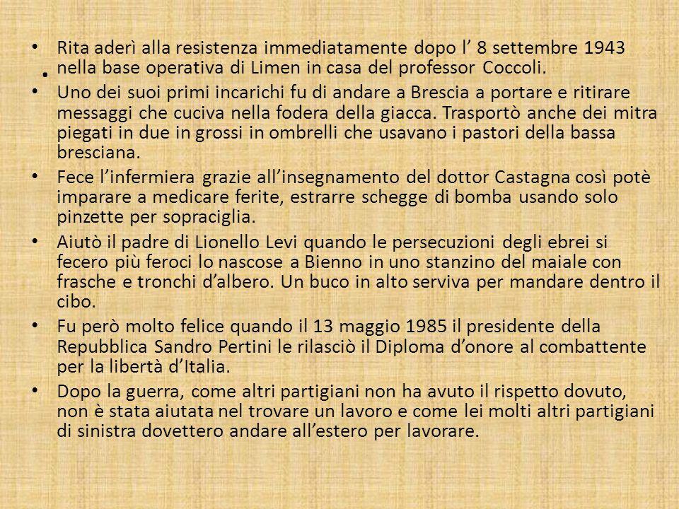 Rita aderì alla resistenza immediatamente dopo l' 8 settembre 1943 nella base operativa di Limen in casa del professor Coccoli.