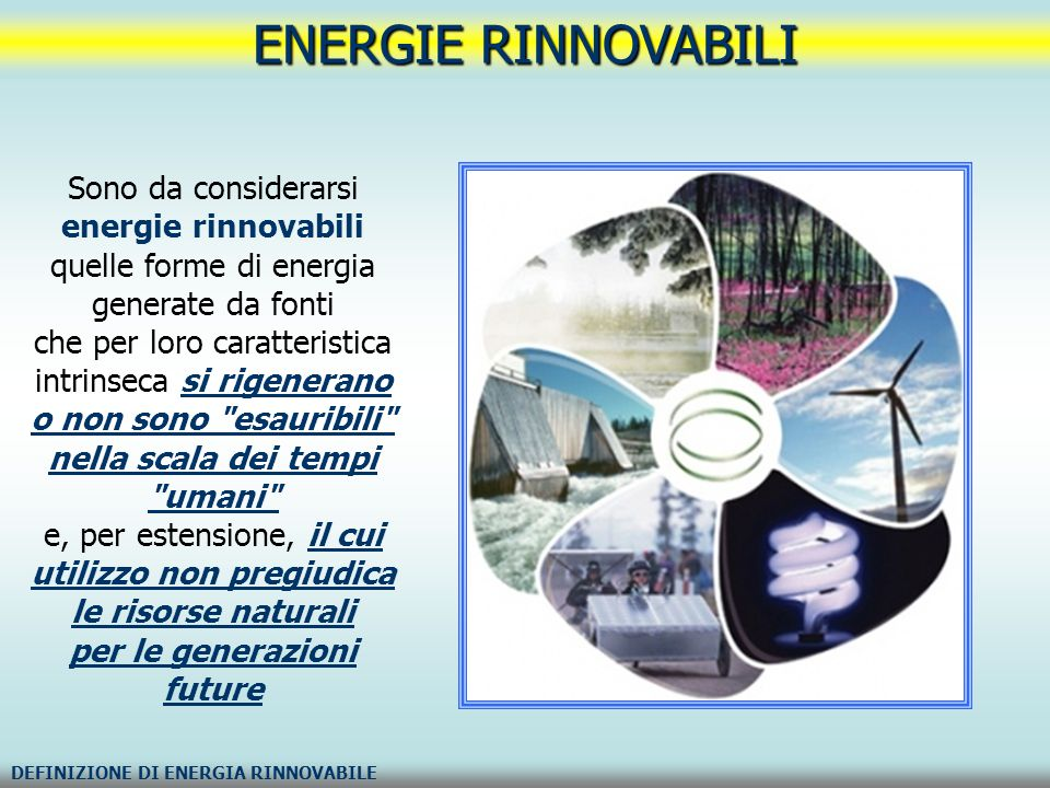 ENERGIE RINNOVABILI ENERGIA RINNOVABILE SECONDO LA NORMATIVA ITALIANA Secondo la normativa di riferimento italiana, vengono considerate rinnovabili : «...il sole, il vento, le risorse idriche, le risorse geotermiche, le maree, il moto ondoso e la trasformazione in energia elettrica dei prodotti vegetali o dei rifiuti organici e inorganici.