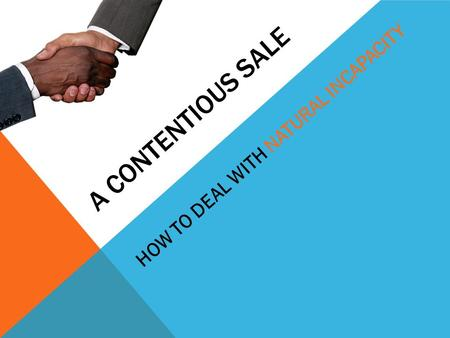 A CONTENTIOUS SALE HOW TO DEAL WITH NATURAL INCAPACITY.
