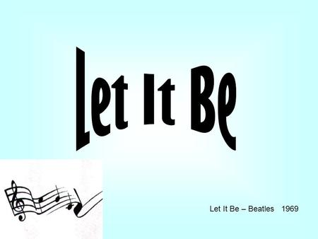 Let It Be – Beatles 1969. When I find myself in times of trouble Mother Mary comes to me Speaking words of wisdom, let it be. And in my hour of darkness.