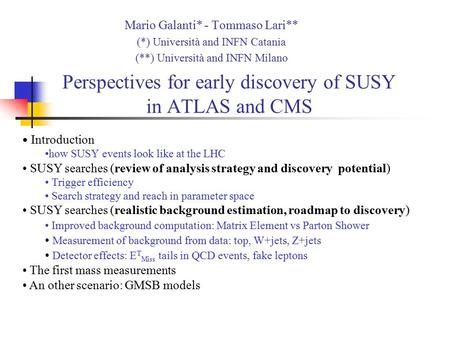 Perspectives for early discovery of SUSY in ATLAS and CMS Mario Galanti* - Tommaso Lari** (*) Università and INFN Catania (**) Università and INFN Milano.
