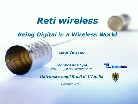Luigi Vetrano TechnoLabs SpA R&D – System Architecture Università degli Studi di L'Aquila Gennaio 2008 Reti wireless Being Digital in a Wireless World.