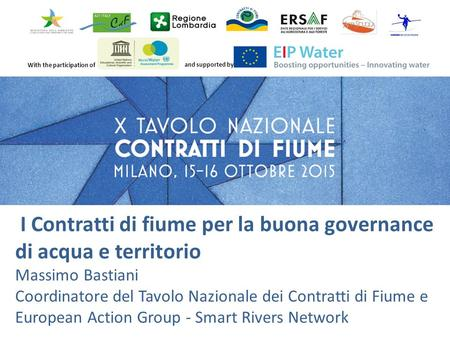 With the participation of and supported by I Contratti di fiume per la buona governance di acqua e territorio Massimo Bastiani Coordinatore del Tavolo.