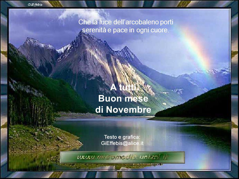 A tutti Buon mese di Novembre Che la luce dell'arcobaleno porti serenità e pace in ogni cuore.