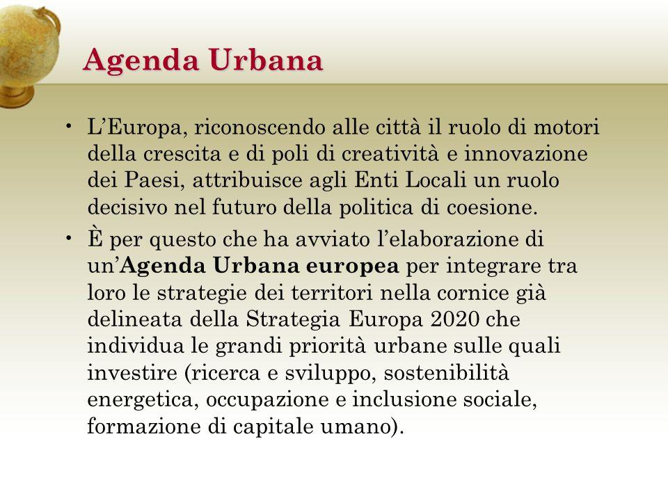 Agenda Urbana Nei documenti e nella proposta legislativa presentata dalla Commissione europea per la politica di coesione 2014-2020 si invita ciascun paese membro di dotarsi di una ambiziosa Agenda Urbana , che permetta alle amministrazioni cittadine di essere direttamente coinvolte nell elaborazione delle strategie di sviluppo.