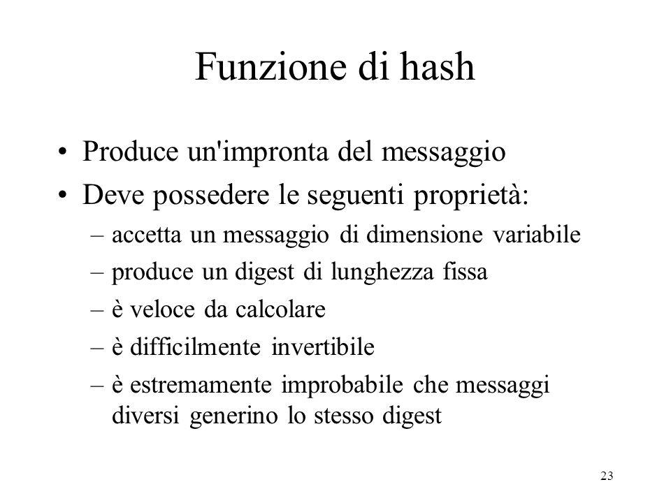 24 Esempi di funzioni di hash MD5 (Message Digest 5) –sviluppata da Ron Rivest –digest da 128 bit –era la più usata, ora non più considerata sicura SHA (Secure Hash Algorithm) –sviluppata dal NIST nel 1993, SHA-1 revised version nel 1995 –digest da 160 bit –ogni bit del digest è funzione di tutto l input