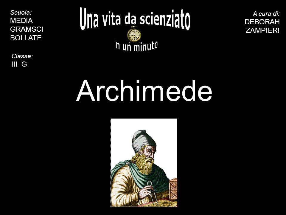 5 10 15 20 25 30 35 40 45 50 55 60 Archimede A cura di: DEBORAH ZAMPIERI Scuola: MEDIA GRAMSCI BOLLATE Classe: III G