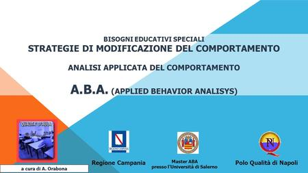 BISOGNI EDUCATIVI SPECIALI STRATEGIE DI MODIFICAZIONE DEL COMPORTAMENTO ANALISI APPLICATA DEL COMPORTAMENTO A.B.A. (APPLIED BEHAVIOR ANALISYS) a cura di.