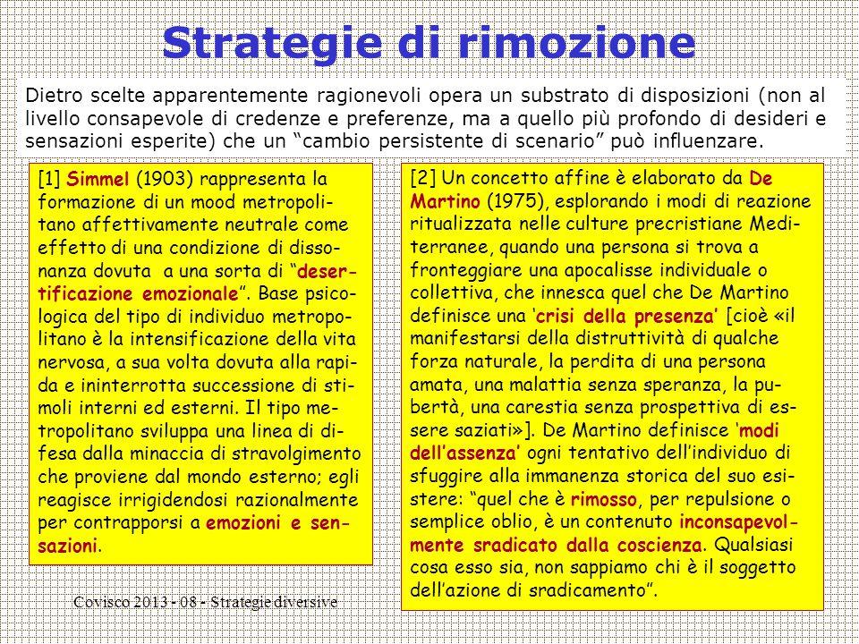 Covisco 2013 - 08 - Strategie diversive4 Tra rimozione e negazione [3] Janis & Mann (1977), studiando il ruolo degli affetti nei processi decisionali, mostrano come, in presenza di una tensione emotiva, Ego può cadere in uno di 4 'defective patterns': (1) Inerzia ('sticking to a course') (2) an unexamined shift to a new course of action (4) iper-vigilanza (se l'ansia aumenta il controllo) (3) Evitamento difensivo 1 e 2 sono stra- tegie di rimozio- ne.