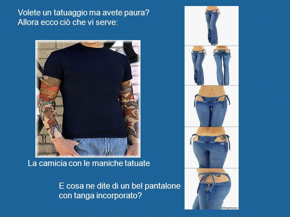La camicia con le maniche tatuate E cosa ne dite di un bel pantalone con tanga incorporato.