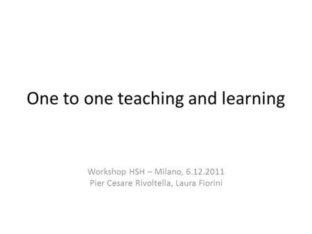 One to one teaching and learning Workshop HSH – Milano, 6.12.2011 Pier Cesare Rivoltella, Laura Fiorini.