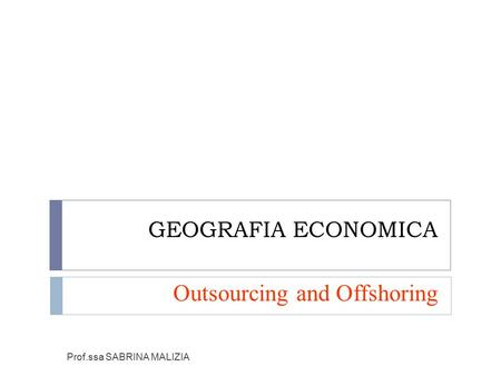 GEOGRAFIA ECONOMICA Outsourcing and Offshoring Prof.ssa SABRINA MALIZIA.