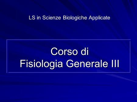 Corso di Fisiologia Generale III LS in Scienze Biologiche Applicate.