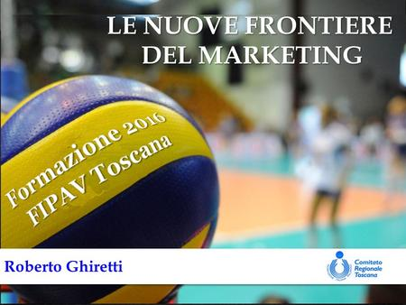 UNA ROAD MAP PER CRESCERE PERCORSO FORMATIVO FIPAV TOSCANA 2016 Roberto Ghiretti LE NUOVE FRONTIERE DEL MARKETING.