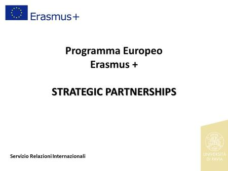 STRATEGIC PARTNERSHIPS Programma Europeo Erasmus + STRATEGIC PARTNERSHIPS Servizio Relazioni Internazionali.