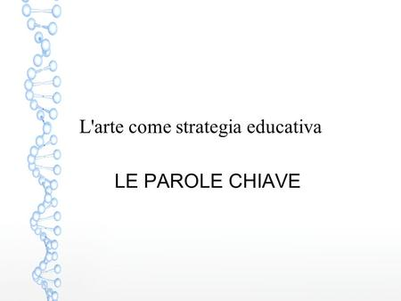 L'arte come strategia educativa LE PAROLE CHIAVE.