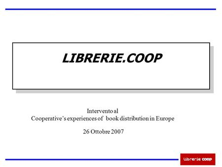 LIBRERIE.COOP Intervento al Cooperative's experiences of book distribution in Europe 26 Ottobre 2007.