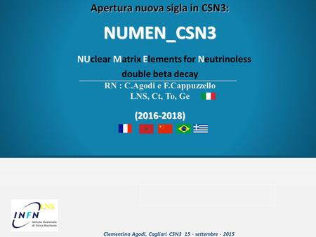 LNS LNS Apertura nuova sigla in CSN3: NUMEN_CSN3 NUclear Matrix Elements for Neutrinoless double beta decay RN : C.Agodi e F.Cappuzzello LNS, Ct, To, Ge(2016-2018)