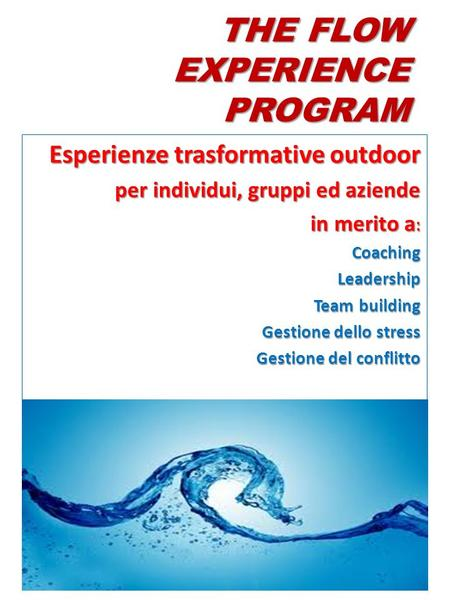 THE FLOW EXPERIENCE PROGRAM Esperienze trasformative outdoor per individui, gruppi ed aziende in merito a : CoachingLeadership Team building Gestione dello.