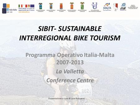 Presentazione a cura di Luca Burruano SIBIT- SUSTAINABLE INTERREGIONAL BIKE TOURISM Programma Operativo Italia-Malta 2007-2013 La Valletta Conference Centre.