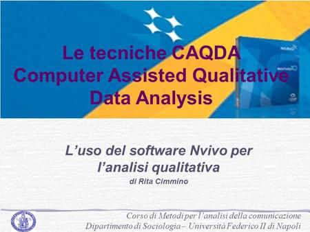 Le tecniche CAQDA Computer Assisted Qualitative Data Analysis L'uso del software Nvivo per l'analisi qualitativa di Rita Cimmino Corso di Metodi per l'analisi.