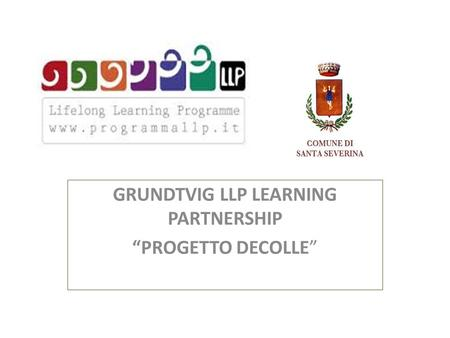 "GRUNDTVIG LLP LEARNING PARTNERSHIP ""PROGETTO DECOLLE"""