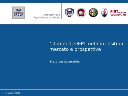Automobiles and Light Commercial Vehicles 18 luglio 2008 10 anni di OEM metano: esiti di mercato e prospettive Fiat Group Automobiles.