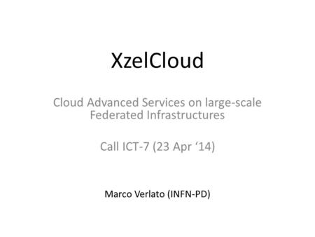 XzelCloud Cloud Advanced Services on large-scale Federated Infrastructures Call ICT-7 (23 Apr '14) Marco Verlato (INFN-PD)