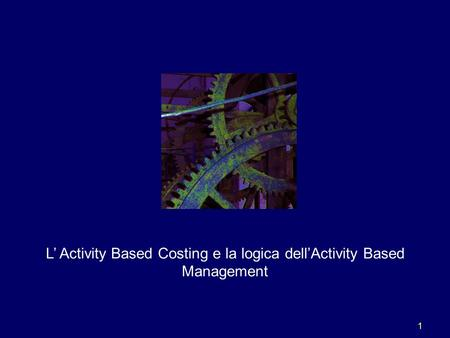 1 L' Activity Based Costing e la logica dell'Activity Based Management.
