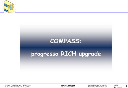 1 CSNI, Catania 29/9-3/10/2014 RICH&THGEMSilvia DALLA TORRE COMPASS: progresso RICH upgrade.