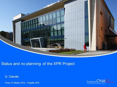 Pavia, 27 Ottobre 2015 – Progetto XPR G. Ciavola Status and no planning of the XPR Project.