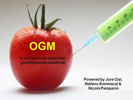 OGM Powered by Jure Clai, Stefano Sommacal & Nicolò Pampanin In un mondo di organismi geneticamente modificati.